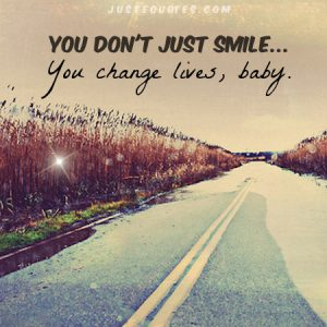 You don't just smile … you change lives, baby.