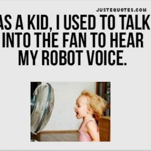 As a kid, I used to talk into the fan to hear my robot voice.