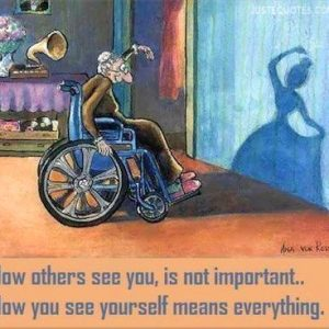How others see you, is not important .. How you see yourself means everything.