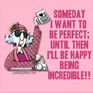 Someday I want to be perfect; until then I'll be happy being incredible!!