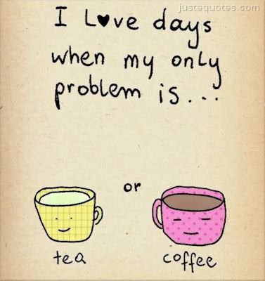 I love days when my only problem is ... tea or coffee