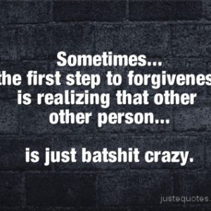 Sometimes … the first step to forgiveness is realizing that other person …