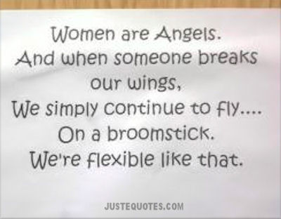 Women are Angels. And when someone breaks our wings, we simply continue to fly ... on a broomstick. We're flexible like that.