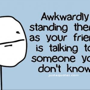 Awkwardly standing there, as your friend is talking …