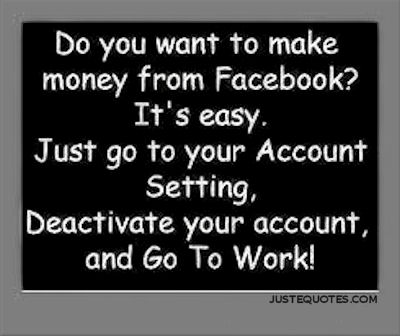 Do you want to make money from Facebook? It's easy. Just go to your account setting, deactivate your account, and go to work!