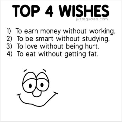 Top 4 wishes 1) to earn money without working 2) to be smart without studying 3) to love without being hurt 4) to eat without getting fat