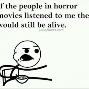 If the people in horror movies listened to me they would still be alive.