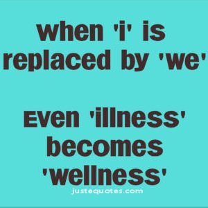 When 'I' is replaced by 'We' even 'illness' becomes 'wellness'