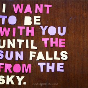 I want to be with you until the sun falls from the sky.