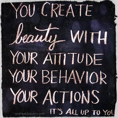 You create beauty with your attitude, your behavior, your actions. It's all up to you.