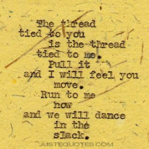 The thread tied to you is the thread tied to me. Pull it and I will …