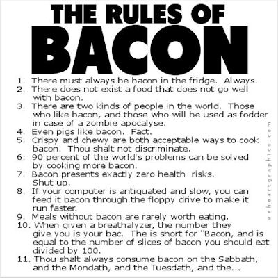 The rules of bacon: 1. There must always be bacon in the fridge. Always. 2. There does not exist a food that does not go well with bacon 3. There are two kinds of people in the world. Those who like bacon, and those who will be used as fodder in case of zombie apocalypse ...