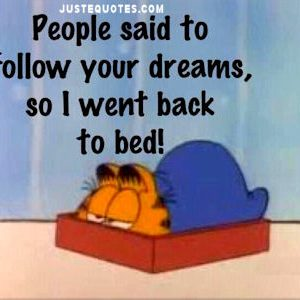 People said to follow your dreams, so I went back to bed!