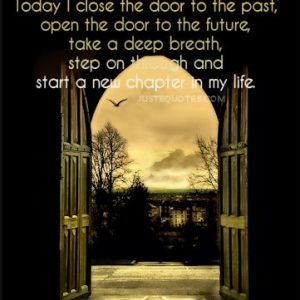 Today I close the door to the past, open the door to the future, take a deep breath …