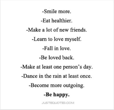 Smile more. Eat healthier. Make a lot of new friends. Fall in love. Be loved back. Make at least one person's day. Dance in the rain at least once. Become more outgoing. Be happy.