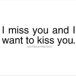 I miss you and I want to kiss you.