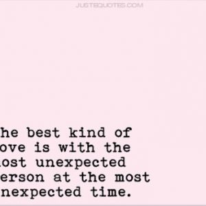 The best kind of love is with the most unexpected person at the most unexpected time.