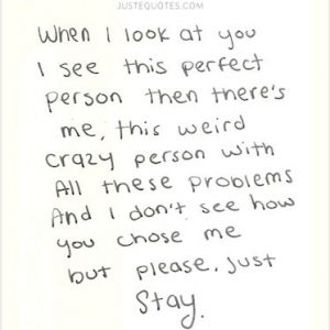 When I look at you I see this perfect person then there's me, this weird crazy person