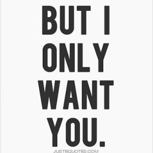 But I only want you