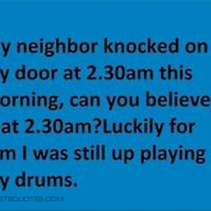 My neighbor knocked on my door at 2:30 am this morning …