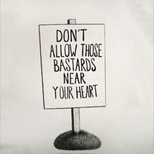Don't allow those bastards near your heart