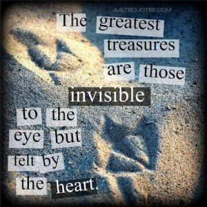 The greatest treasures are those invisible to the eye but felt by the heart.