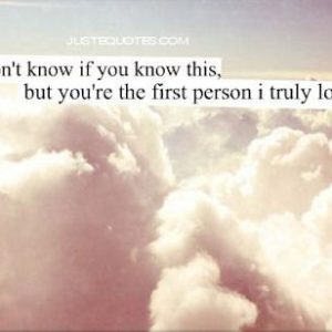 I don't know if you know this, but you're the first person I truly loved.