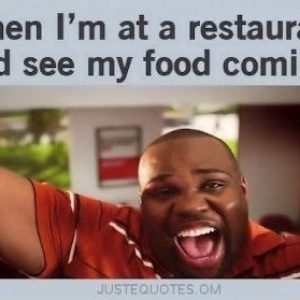 When I'm at a restaurant and see my food coming: