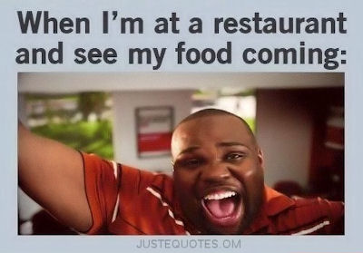 When I'm at a restaurant and see my food coming