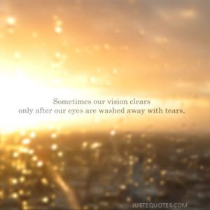 Sometimes our vision clears only after our eyes are washed away with tears.