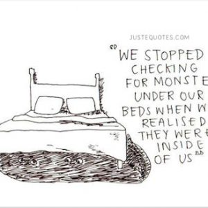 We stopped checking for monsters under our beds when we realized they were inside of us