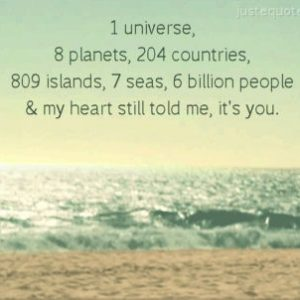 1 Universe, 8 Planets, 204 Countries, 809 Islands, 7 Seas, 6 Billion People & my heart still told me, it's you.