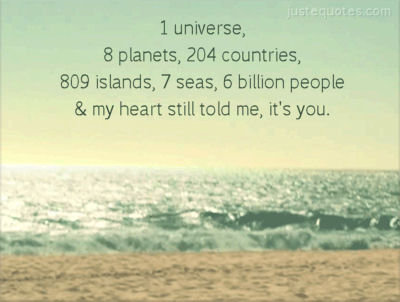 1 Universe 8 Planets 204 Countries 809 Islands 7 Seas 6 Billion People and my heart still told me, it's you.
