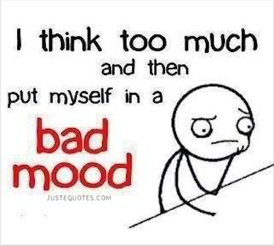 I think too much and then put myself in a bad mood