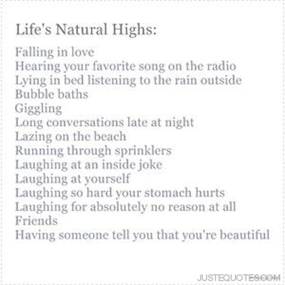 Life's Natural Highs: Falling in love, hearing your favorite song on the radio, lying in bed listening to the rain outside, bubble baths, giggling, long coversations late at night, lazing on the beach, running through sprinklers ...