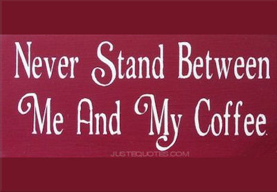Never stand between me and my coffee.