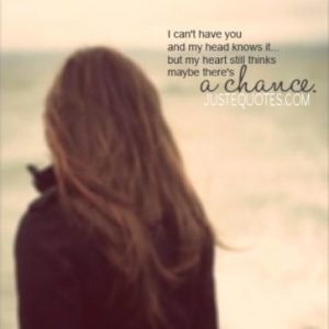 I can't have you and my head knows it … but my heart still thinks maybe there's a chance
