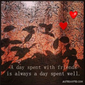 A day spent with friends is always a day spent well.