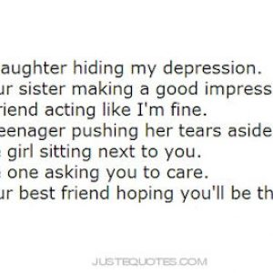 I'm a daughter hiding my depression. I'm your sister making a good impression.