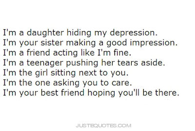 I'm a daughter hiding my depression. I'm your sister making a good impression. I'm a friend acting like I'm fine. I'm a teenager pushing her tears aside. I'm the girl sitting next to you. I'm the one asking you to care. I'm your best friend hiping you'll be there.