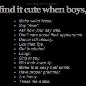 I find it cute when boys: make weird faces, say awww, ask how your day was,