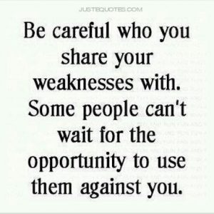 Be careful who you share your weaknesses with.