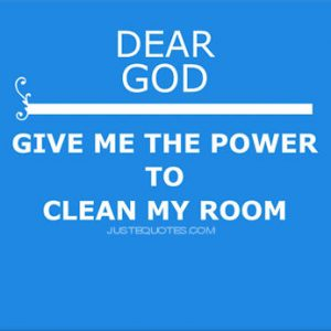 Dear God give me the power to clean my room