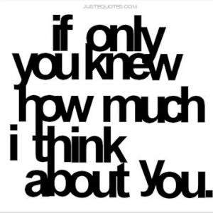 If you only knew how much I think about you.