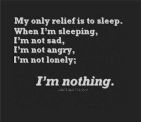 My only relief is to sleep. When I'm sleeping, I'm not sad, I'm not angry, I'm not lonely; I'm nothing.