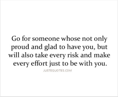 Go for someone whose not only proud and glad to have you, but will also take every risk and make every effort just to be with you.