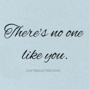 There's no one like you.