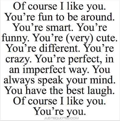 Of course I like you. You're fun to be around. You're smart. You're funny. You're (very) cute. You're different. You're crazy. You're perfect, in an imperfect way. You always speak your mind. You have the best laugh. Of course I like you. You're you.