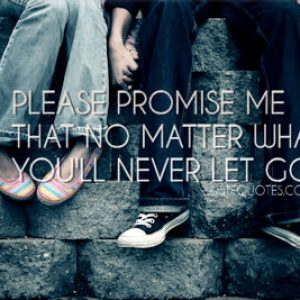 Please promise me that no matter what you'll never let go