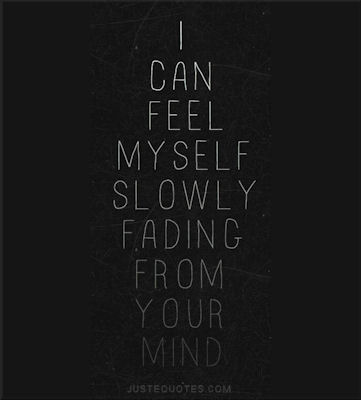 I can feel myself slowly fading from your mind